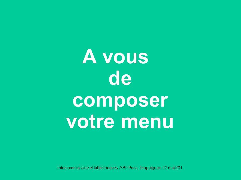 Intercommunalité et bibliothèques. ABF Paca, Draguignan, 12 mai 201. A vous de composer votre menu