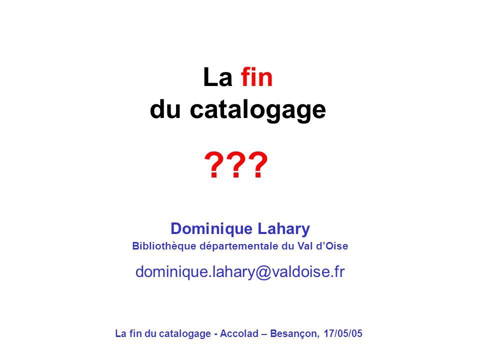 La fin du catalogage - Accolad – Besançon, 17/05/05 La fin du catalogage Dominique Lahary Bibliothèque départementale du Val dOise dominique.lahary@valdoise.fr ???