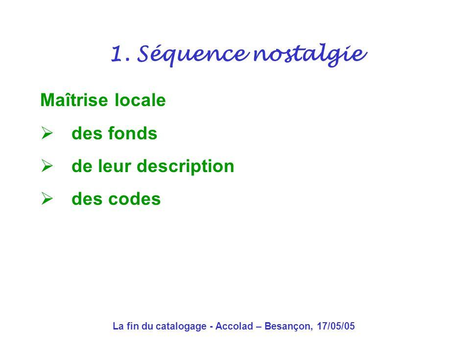 La fin du catalogage - Accolad – Besançon, 17/05/05 Une économie de la rareté Concision de la description Limitation des accès Une recherche exacte pour un résultat exact 1.
