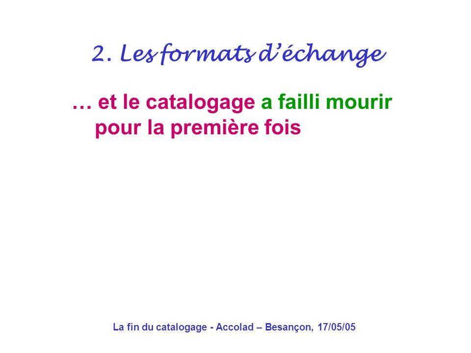 La fin du catalogage - Accolad – Besançon, 17/05/05 … et le catalogage est mort pour la première fois 2.