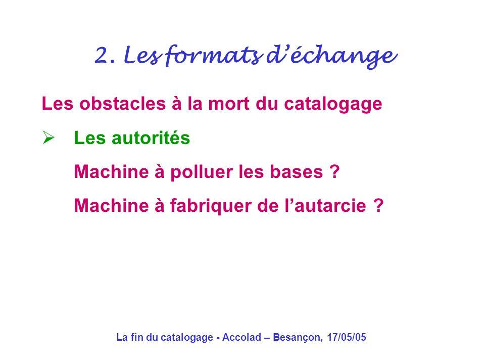 La fin du catalogage - Accolad – Besançon, 17/05/05 Les obstacles à la mort du catalogage La culture du format de catalogage Faire soi-même comme les autres De l artisanat à l artisanat dart 2.