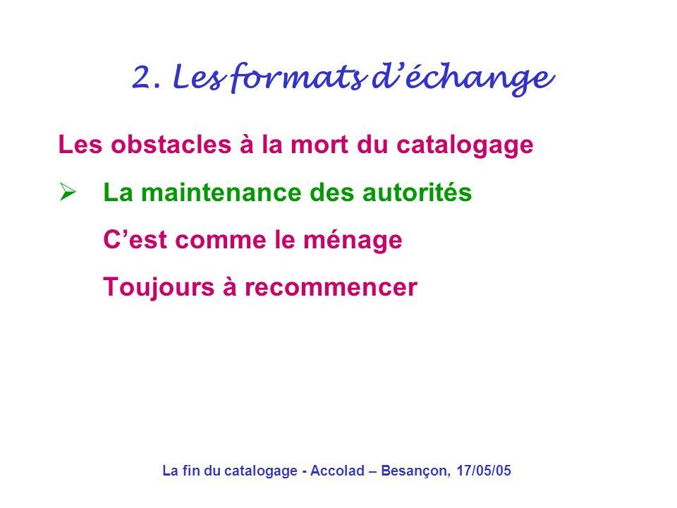 La fin du catalogage - Accolad – Besançon, 17/05/05 Les obstacles à la mort du catalogage Les autorités Machine à polluer les bases .