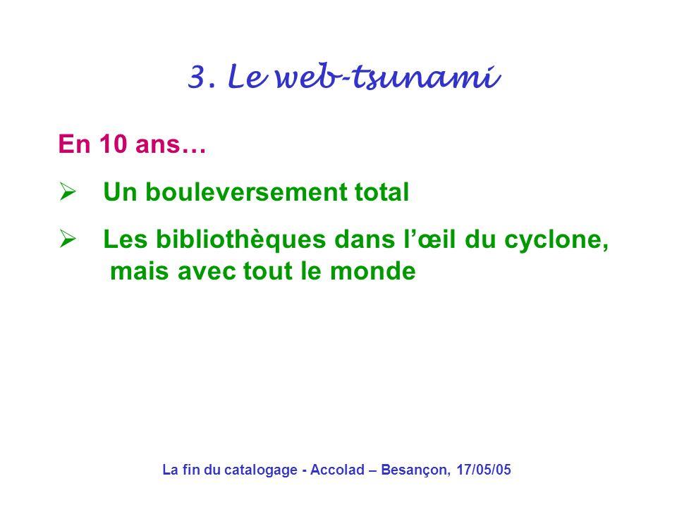 La fin du catalogage - Accolad – Besançon, 17/05/05 3. Le web-tsunami