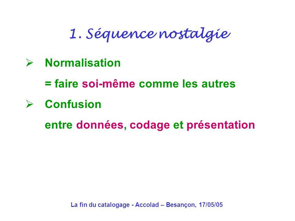La fin du catalogage - Accolad – Besançon, 17/05/05 Normalisation = faire soi-même comme les autres Confusion entre données, codage et présentation 1.