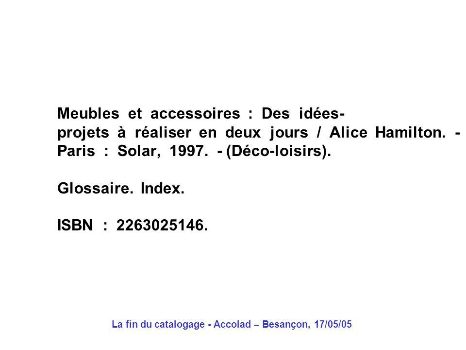 La fin du catalogage - Accolad – Besançon, 17/05/05 Meubles et accessoires : Des idées- projets à réaliser en deux jours / Alice Hamilton.