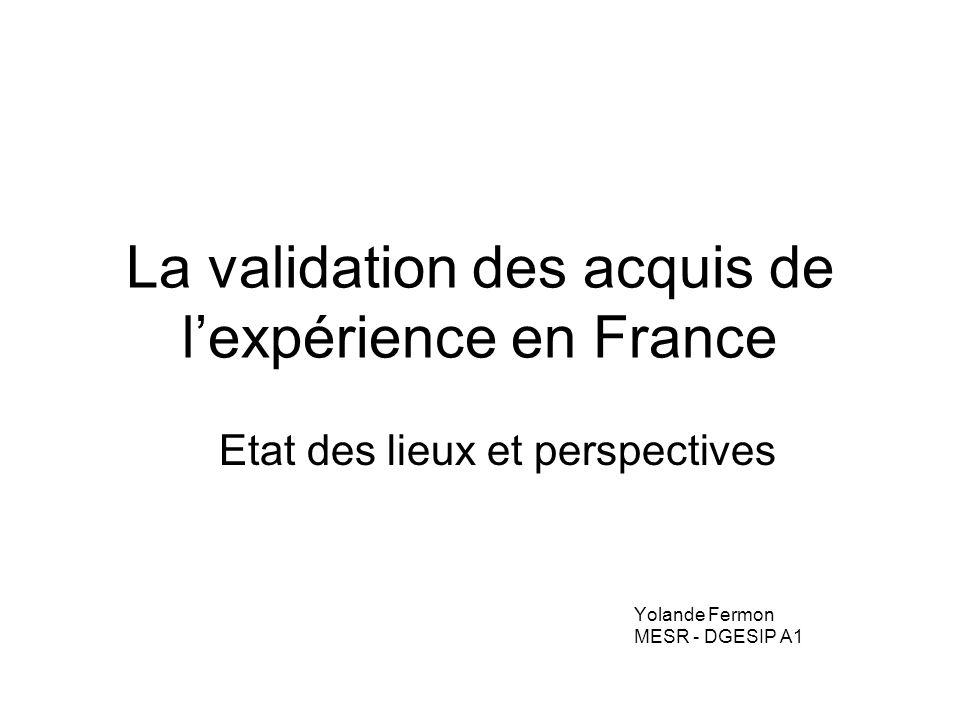 La validation des acquis de lexpérience en France Etat des lieux et perspectives Yolande Fermon MESR - DGESIP A1