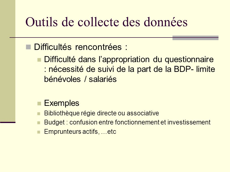 Outils de collecte des données Difficultés rencontrées : Difficulté dans lappropriation du questionnaire : nécessité de suivi de la part de la BDP- li