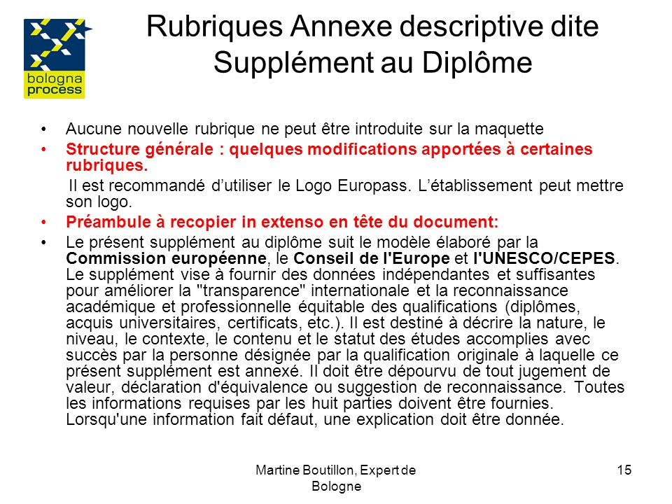 Martine Boutillon, Expert de Bologne 16 Rubriques Annexe descriptive dite Supplément au Diplôme 1 INFORMATIONS SUR LE TITULAIRE DU DIPLÔME 1.1Nom(s) de famille: 1.2Prénom : 1.3Date de naissance (jour/mois/année): 1.4Numéro ou code d identification de l étudiant Mentionner les mêmes infos que celles figurant sur le diplôme, un seul prénom 2 INFORMATIONS SUR LE DIPLÔME 2.1Intitulé de du diplôme et (si pertinent) titre conféré (dans la langue originale): ex1 :Master Sciences-technologie-santé Mention : Bio-ressources, Spécialité : bio-ressources en régions tropicales et méditerranéennes ex2 : licence professionnelle: Assurance, Banque, finances Spécialité: les métiers de limmobilier dans la construction et la gestion immobilière Attention : Ne traduisez pas les titres officiels, pas dabréviations.