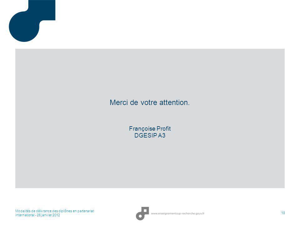 Modalités de délivrance des diplômes en partenariat international - 26 janvier 2012 18 Merci de votre attention. Françoise Profit DGESIP A3