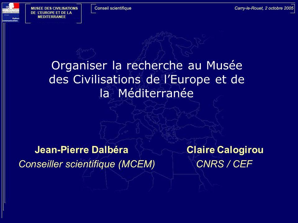 Organiser la recherche au Musée des Civilisations de lEurope et de la Méditerranée Jean-Pierre Dalbéra Claire Calogirou Conseiller scientifique (MCEM) CNRS / CEF