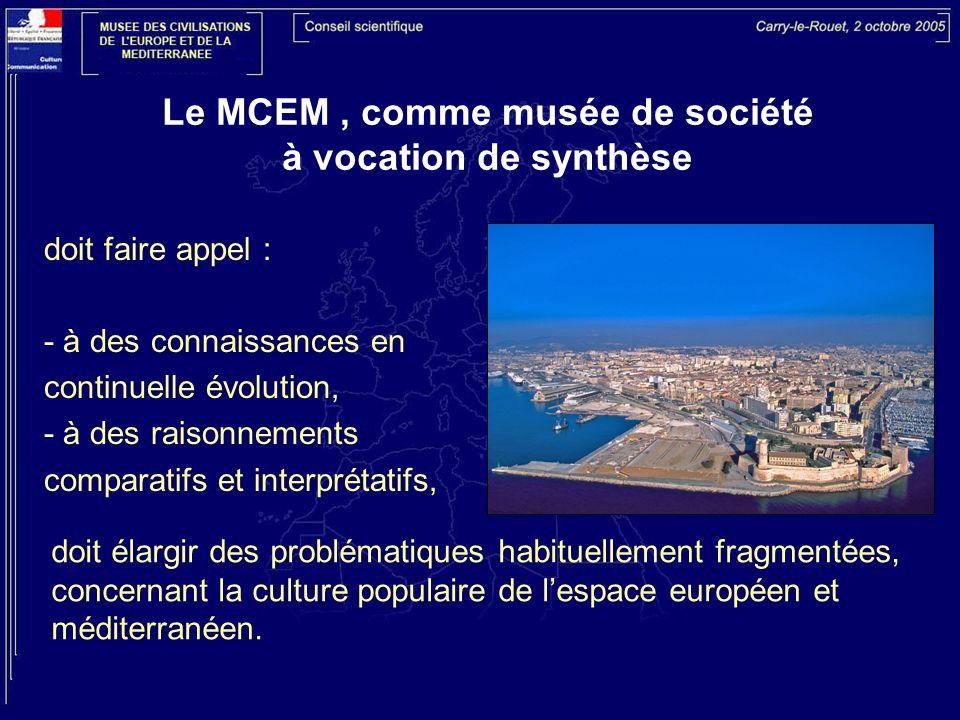 Le MCEM, comme musée de société à vocation de synthèse doit faire appel : - à des connaissances en continuelle évolution, - à des raisonnements comparatifs et interprétatifs, doit élargir des problématiques habituellement fragmentées, concernant la culture populaire de lespace européen et méditerranéen.