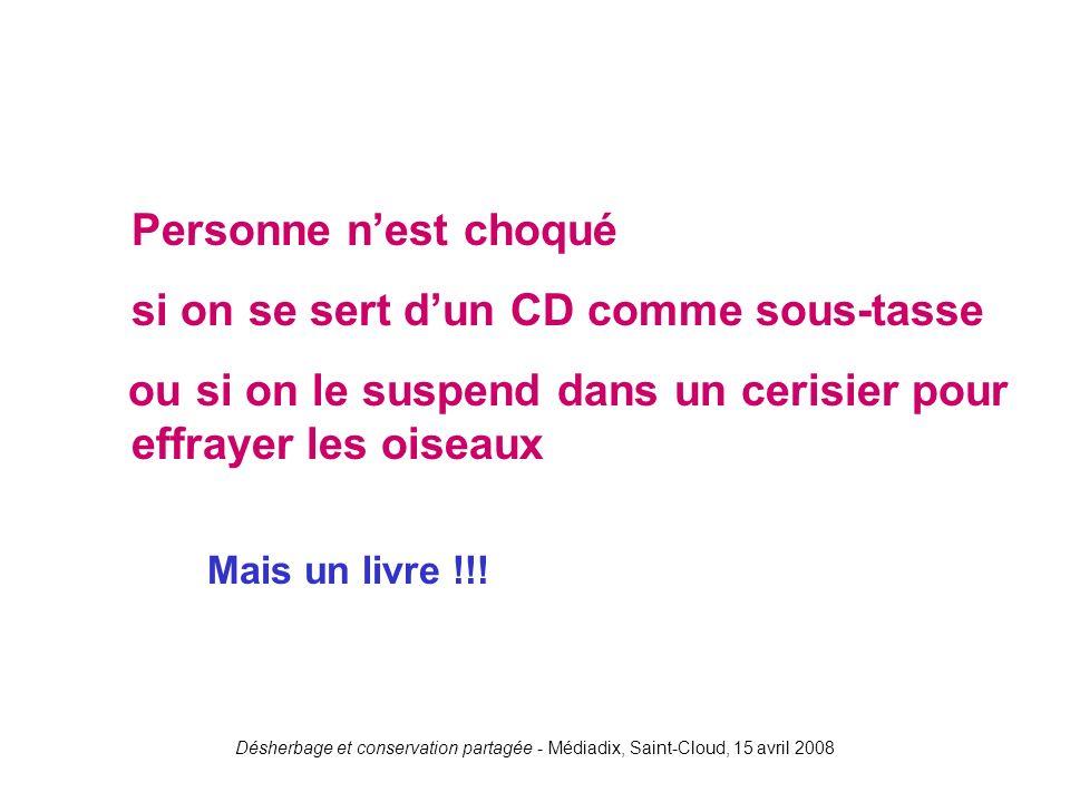 Désherbage et conservation partagée - Médiadix, Saint-Cloud, 15 avril 2008 Personne nest choqué si on se sert dun CD comme sous-tasse ou si on le susp