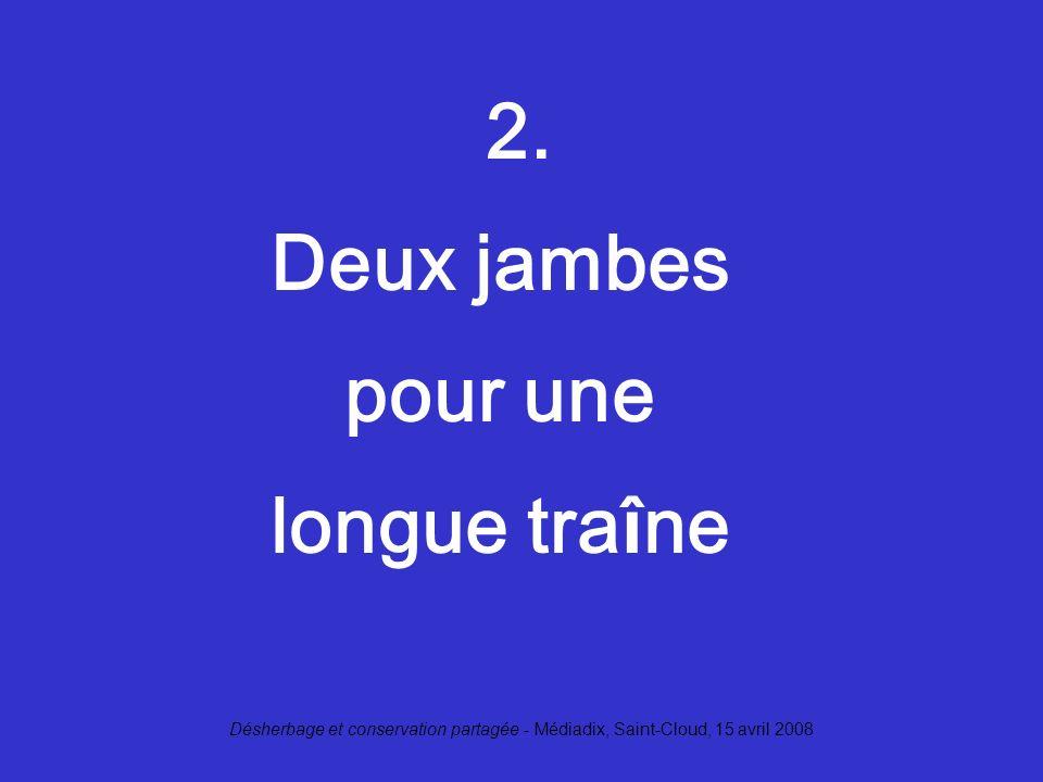 Désherbage et conservation partagée - Médiadix, Saint-Cloud, 15 avril 2008 2. Deux jambes pour une longue tra î ne