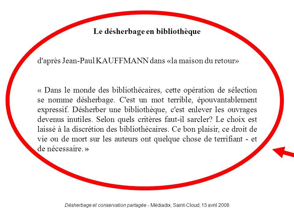 Désherbage et conservation partagée - Médiadix, Saint-Cloud, 15 avril 2008 Kauffmann Le désherbage en bibliothèque d'après Jean-Paul KAUFFMANN dans «l