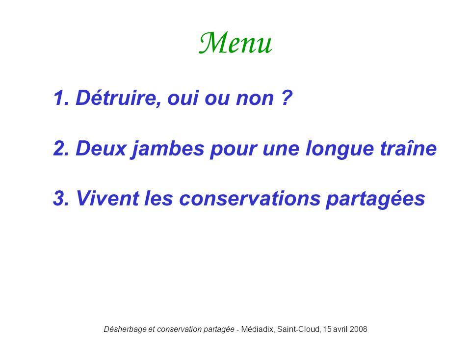 Désherbage et conservation partagée - Médiadix, Saint-Cloud, 15 avril 2008 1. Détruire, oui ou non ? 2. Deux jambes pour une longue traîne 3. Vivent l