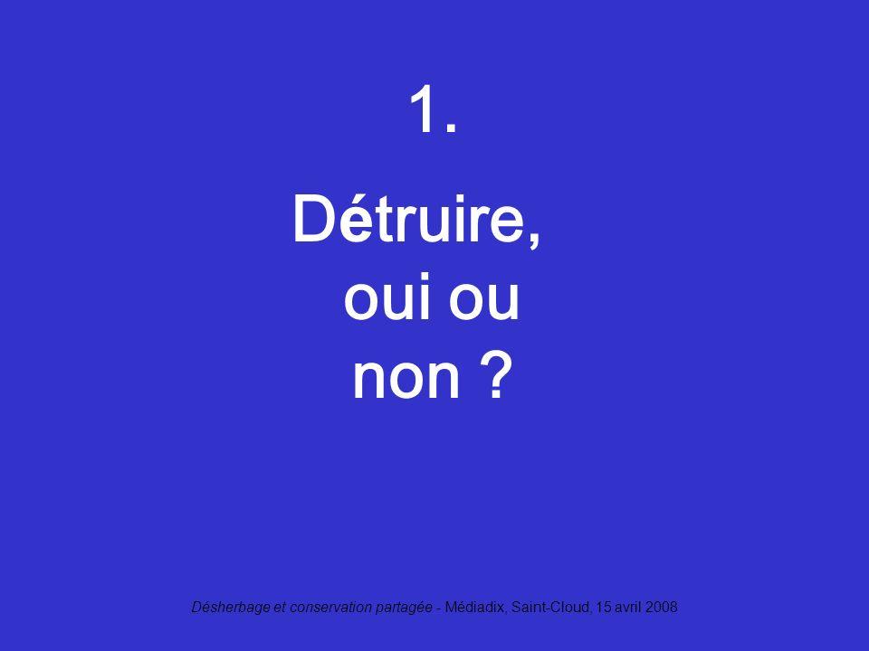 Désherbage et conservation partagée - Médiadix, Saint-Cloud, 15 avril 2008 1. D é truire, oui ou non ?