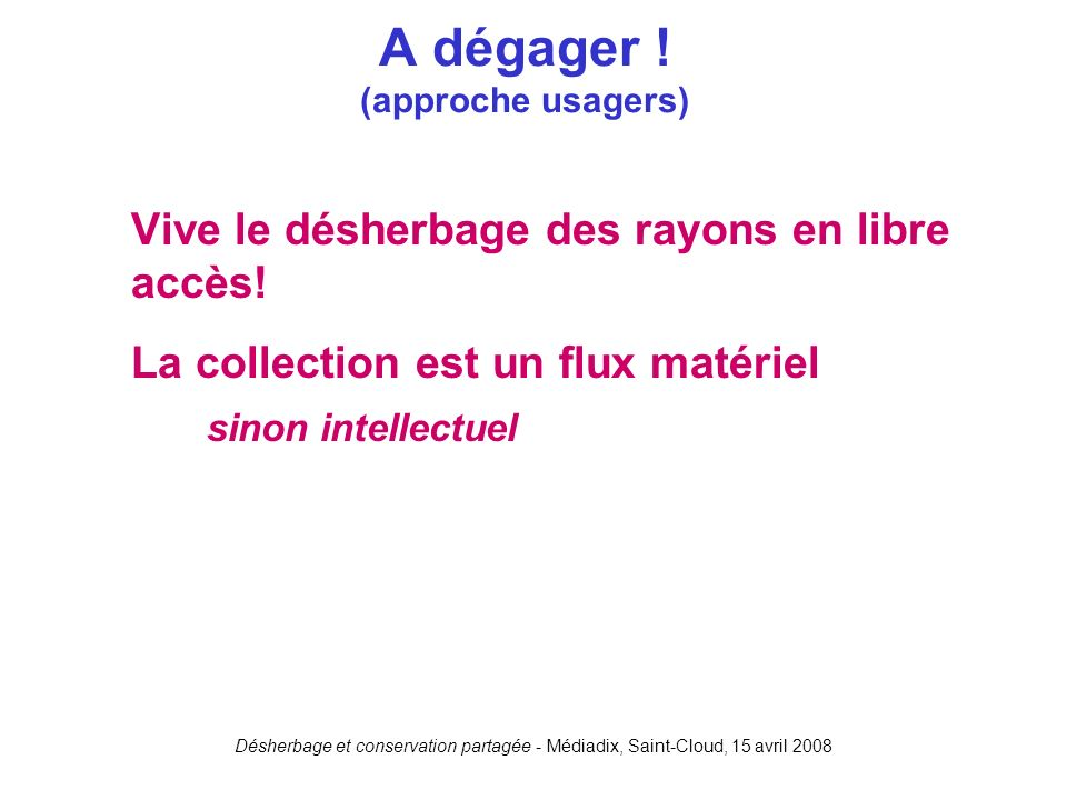 Désherbage et conservation partagée - Médiadix, Saint-Cloud, 15 avril 2008 Vive le désherbage des rayons en libre accès! La collection est un flux mat
