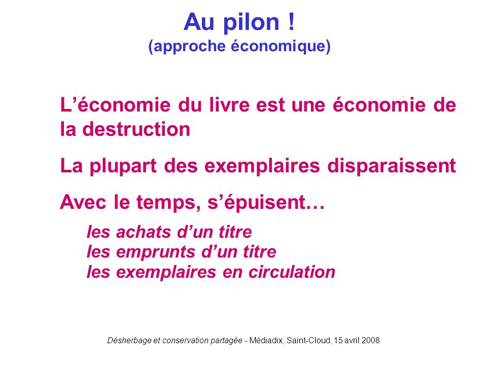 Désherbage et conservation partagée - Médiadix, Saint-Cloud, 15 avril 2008 Léconomie du livre est une économie de la destruction La plupart des exempl