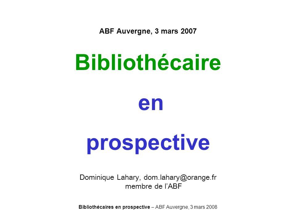Bibliothécaires en prospective – ABF Auvergne, 3 mars 2008 ABF Auvergne, 3 mars 2007 Bibliothécaire en prospective Dominique Lahary, dom.lahary@orange