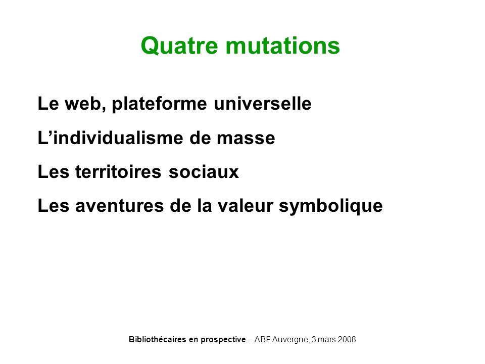 Bibliothécaires en prospective – ABF Auvergne, 3 mars 2008 Quatre mutations Le web, plateforme universelle Lindividualisme de masse Les territoires so