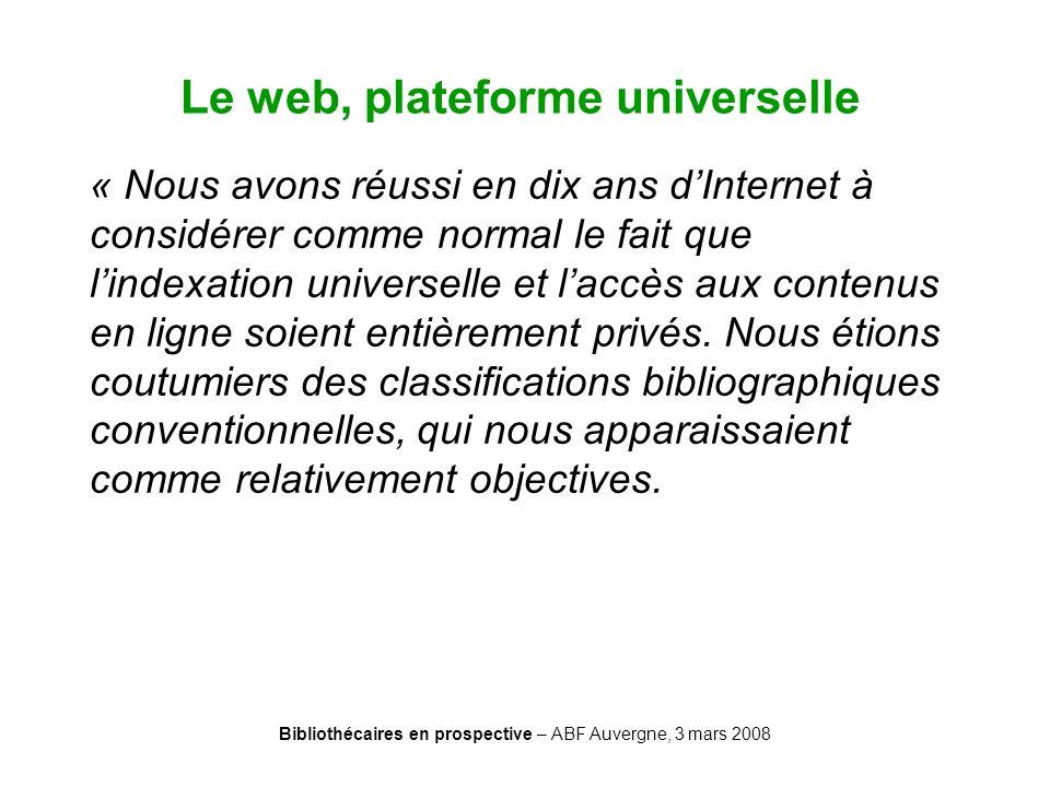 Bibliothécaires en prospective – ABF Auvergne, 3 mars 2008 Le web, plateforme universelle « Nous avons réussi en dix ans dInternet à considérer comme