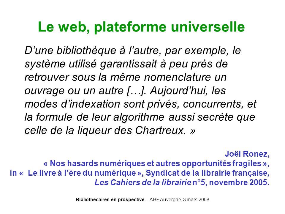 Bibliothécaires en prospective – ABF Auvergne, 3 mars 2008 Le web, plateforme universelle Dune bibliothèque à lautre, par exemple, le système utilisé