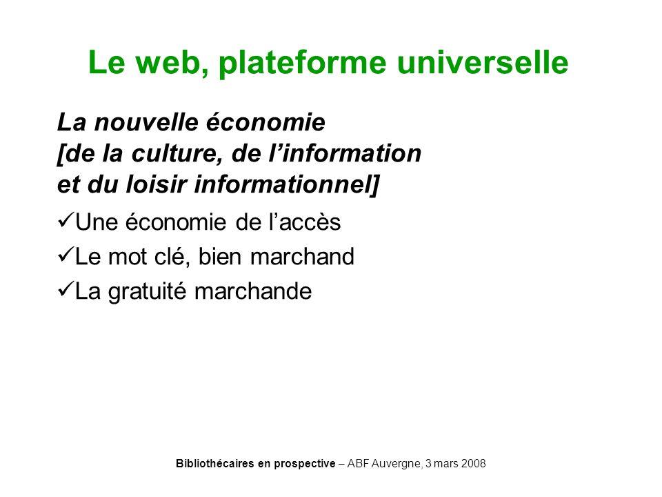 Bibliothécaires en prospective – ABF Auvergne, 3 mars 2008 Le web, plateforme universelle La nouvelle économie [de la culture, de linformation et du l