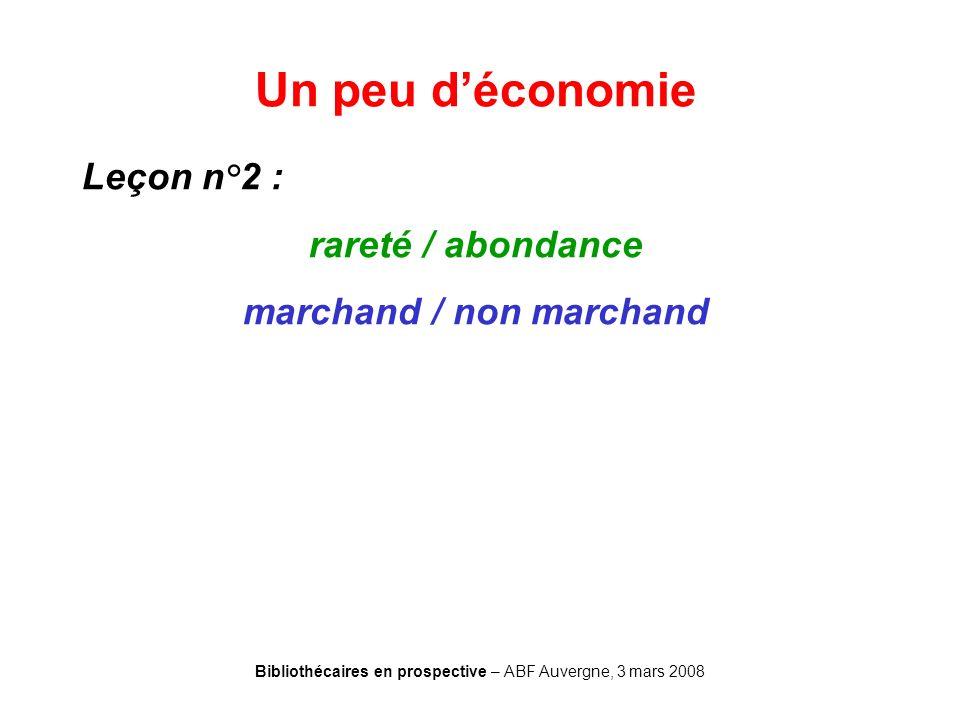 Bibliothécaires en prospective – ABF Auvergne, 3 mars 2008 Un peu déconomie Leçon n°2 : rareté / abondance marchand / non marchand