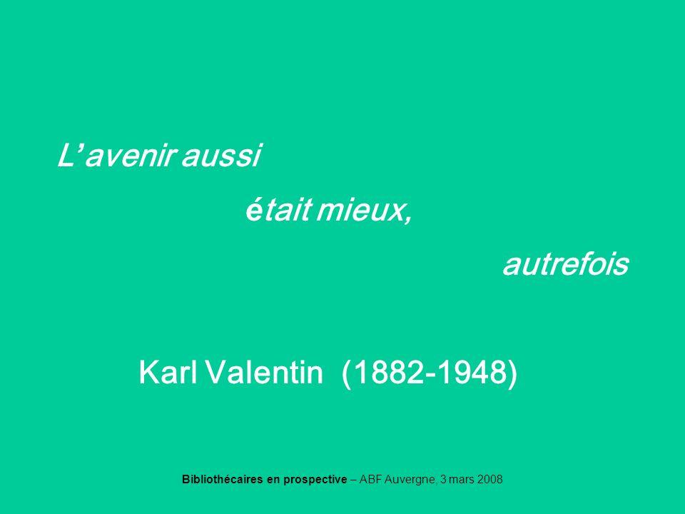 Bibliothécaires en prospective – ABF Auvergne, 3 mars 2008 Valentin L avenir aussi é tait mieux, autrefois Karl Valentin (1882-1948)