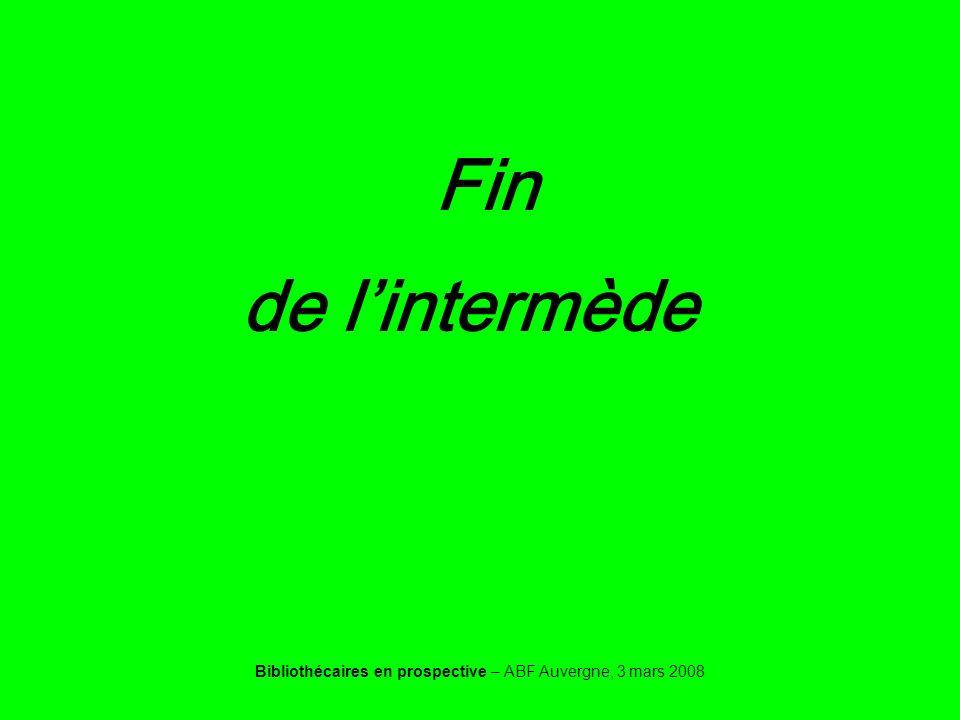 Bibliothécaires en prospective – ABF Auvergne, 3 mars 2008 Fin de lintermède