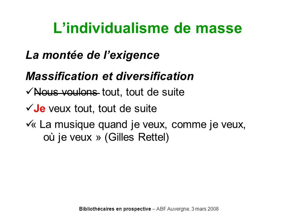 Bibliothécaires en prospective – ABF Auvergne, 3 mars 2008 Lindividualisme de masse La montée de lexigence Massification et diversification Nous voulo