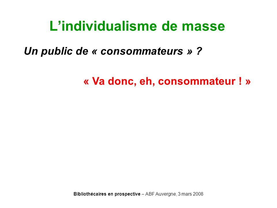 Bibliothécaires en prospective – ABF Auvergne, 3 mars 2008 Lindividualisme de masse Un public de « consommateurs » ? « Va donc, eh, consommateur ! »