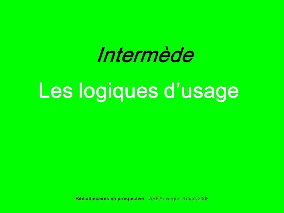 Bibliothécaires en prospective – ABF Auvergne, 3 mars 2008 Intermède Les logiques dusage