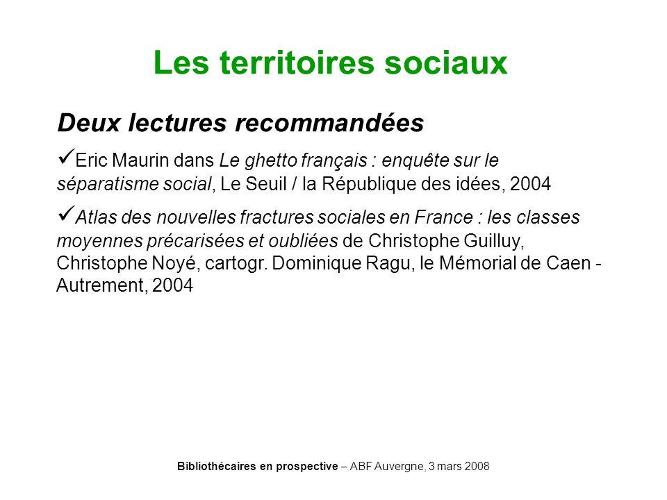 Bibliothécaires en prospective – ABF Auvergne, 3 mars 2008 Les territoires sociaux Deux lectures recommandées Eric Maurin dans Le ghetto français : en