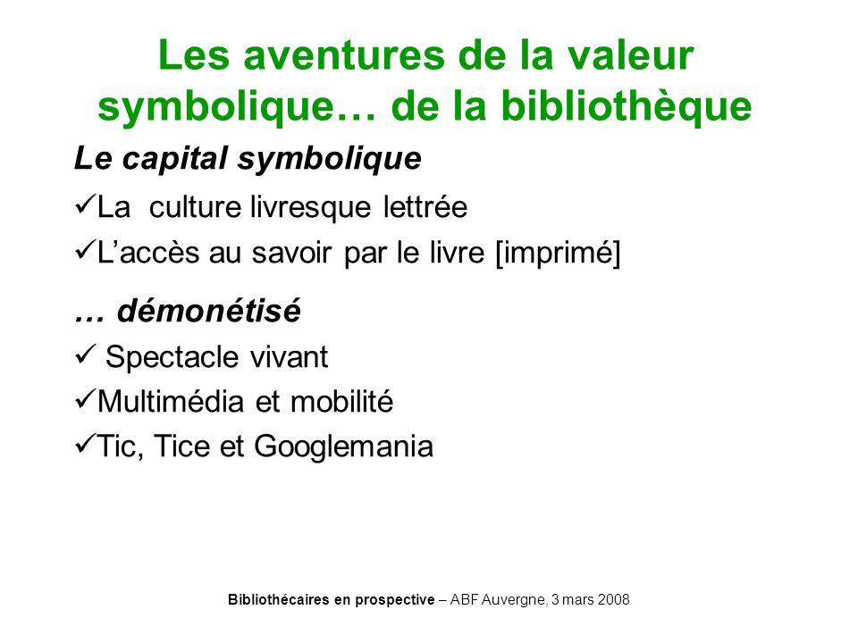 Bibliothécaires en prospective – ABF Auvergne, 3 mars 2008 Les aventures de la valeur symbolique… de la bibliothèque Le capital symbolique La culture