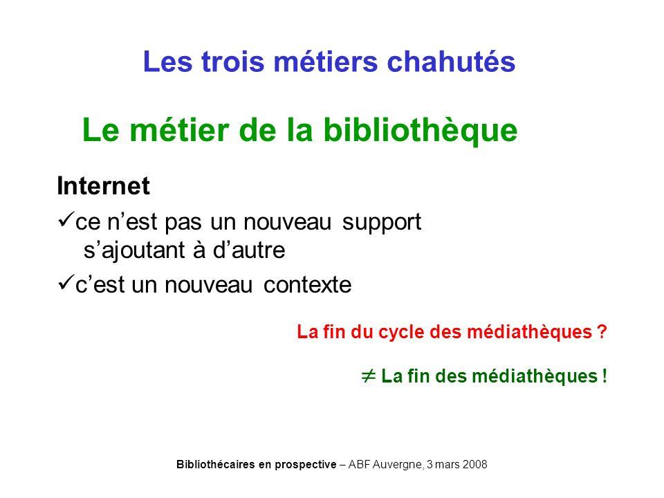 Bibliothécaires en prospective – ABF Auvergne, 3 mars 2008 Les trois métiers chahutés Le métier de la bibliothèque Internet ce nest pas un nouveau sup