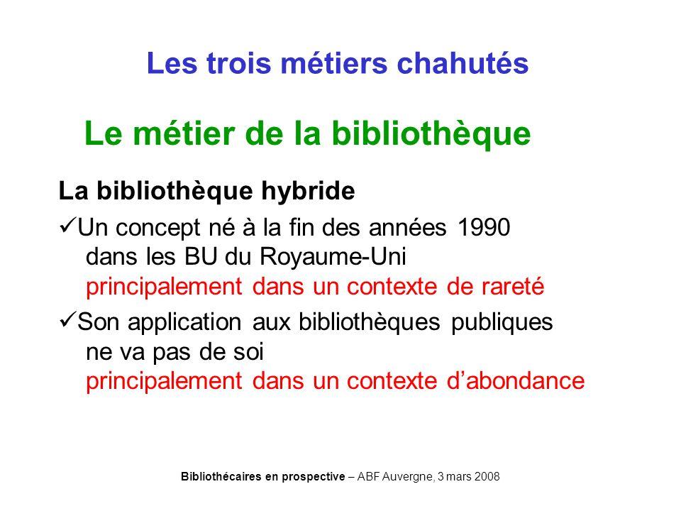 Bibliothécaires en prospective – ABF Auvergne, 3 mars 2008 Les trois métiers chahutés Le métier de la bibliothèque La bibliothèque hybride Un concept