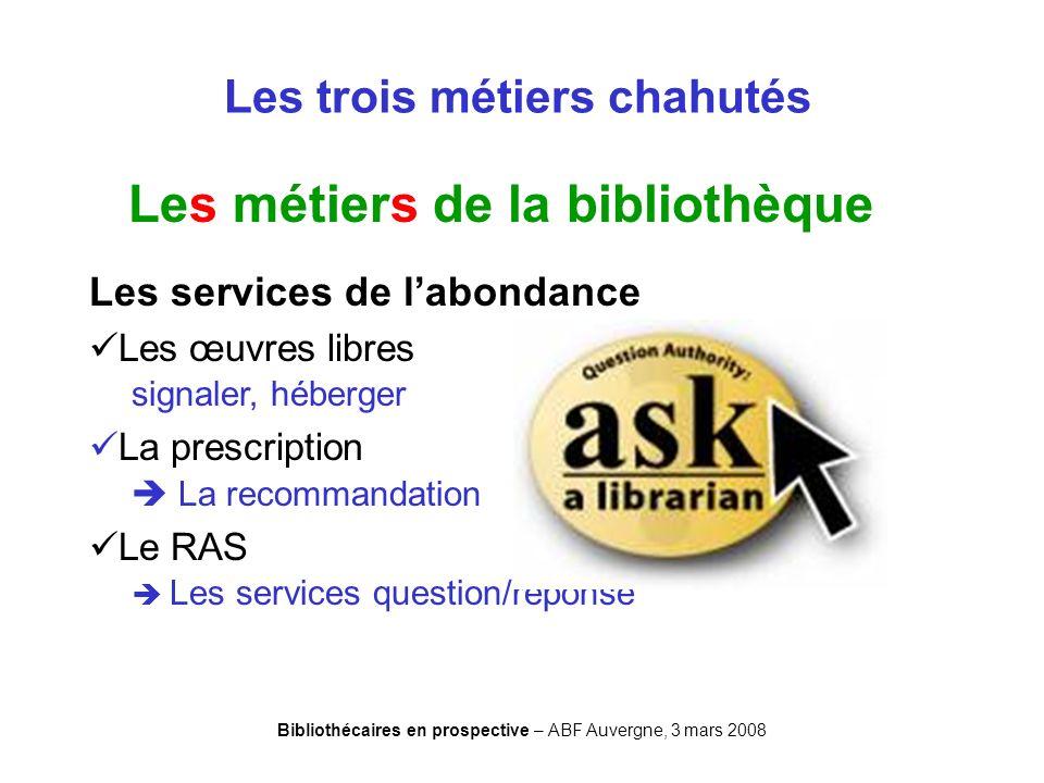 Bibliothécaires en prospective – ABF Auvergne, 3 mars 2008 Les trois métiers chahutés Les métiers de la bibliothèque Les services de labondance Les œu