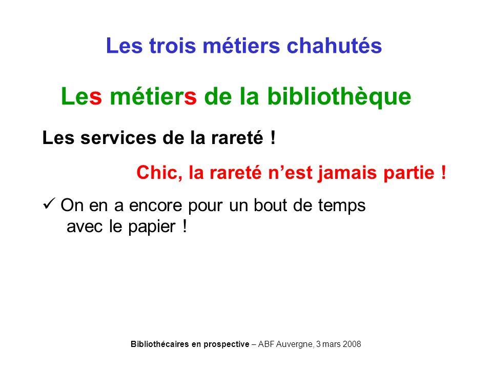 Bibliothécaires en prospective – ABF Auvergne, 3 mars 2008 Les trois métiers chahutés Les métiers de la bibliothèque Les services de la rareté ! Chic,