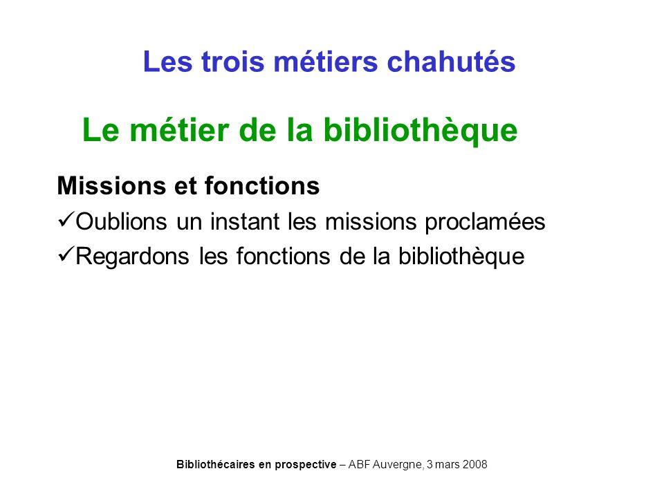 Bibliothécaires en prospective – ABF Auvergne, 3 mars 2008 Les trois métiers chahutés Le métier de la bibliothèque Missions et fonctions Oublions un i