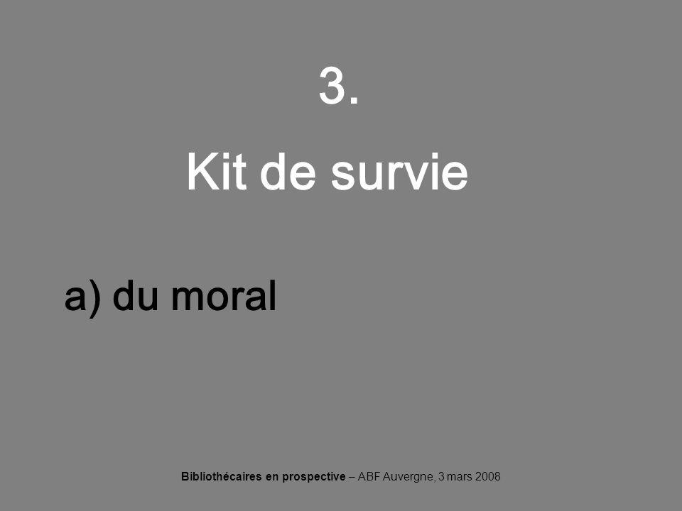 Bibliothécaires en prospective – ABF Auvergne, 3 mars 2008 3. Kit de survie a) du moral