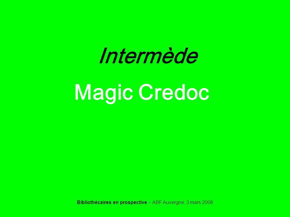 Bibliothécaires en prospective – ABF Auvergne, 3 mars 2008 Intermède Magic Credoc