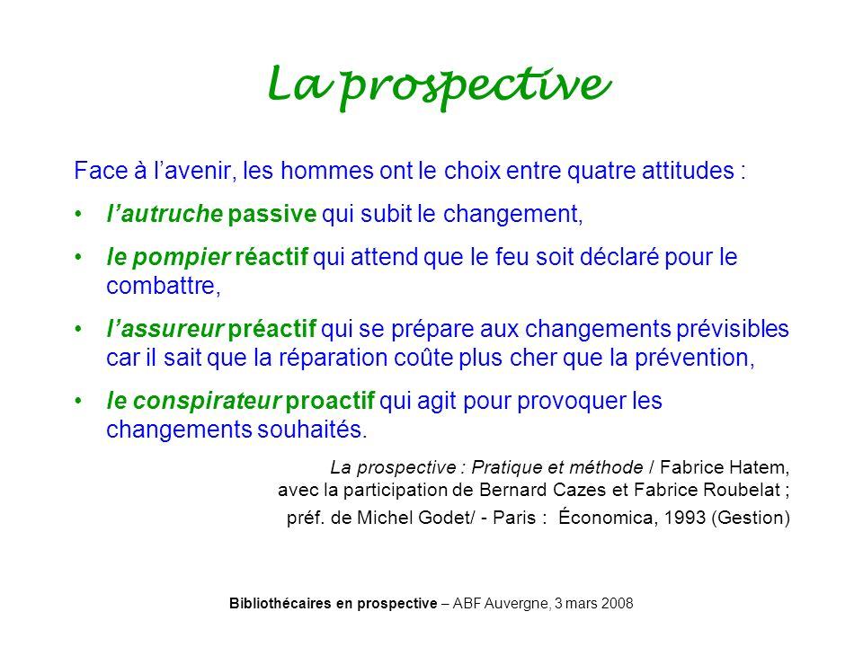 Bibliothécaires en prospective – ABF Auvergne, 3 mars 2008 La prospective Face à lavenir, les hommes ont le choix entre quatre attitudes : lautruche p
