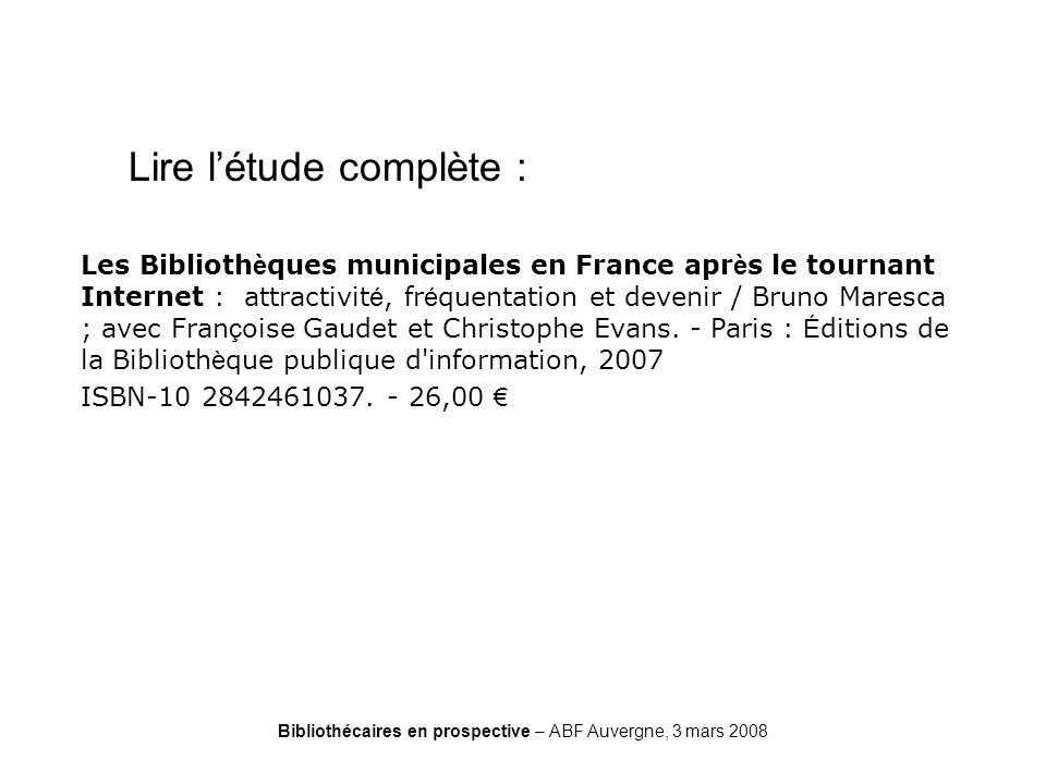 Bibliothécaires en prospective – ABF Auvergne, 3 mars 2008 CREDOC Lire létude complète : Les Biblioth è ques municipales en France apr è s le tournant