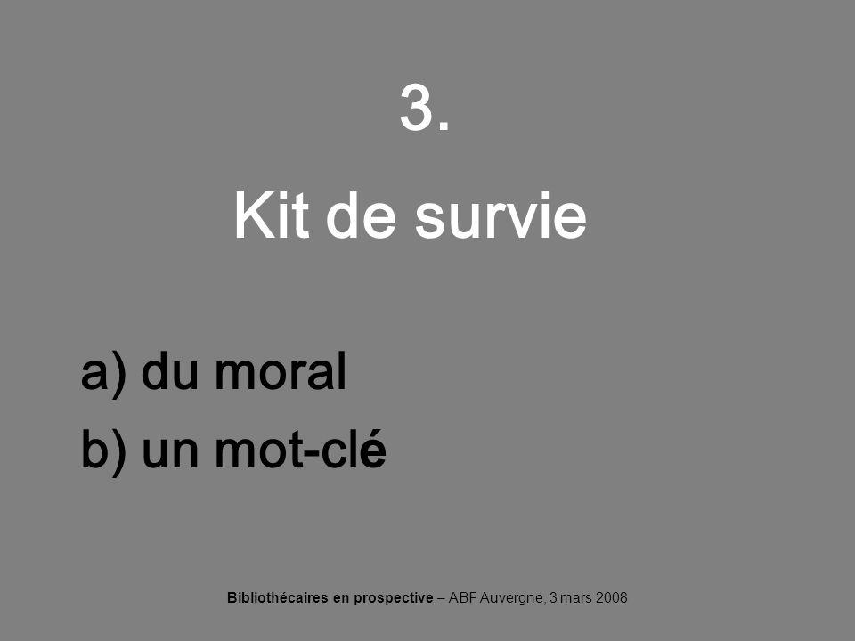 Bibliothécaires en prospective – ABF Auvergne, 3 mars 2008 3. Kit de survie a) du moral b) un mot-cl é