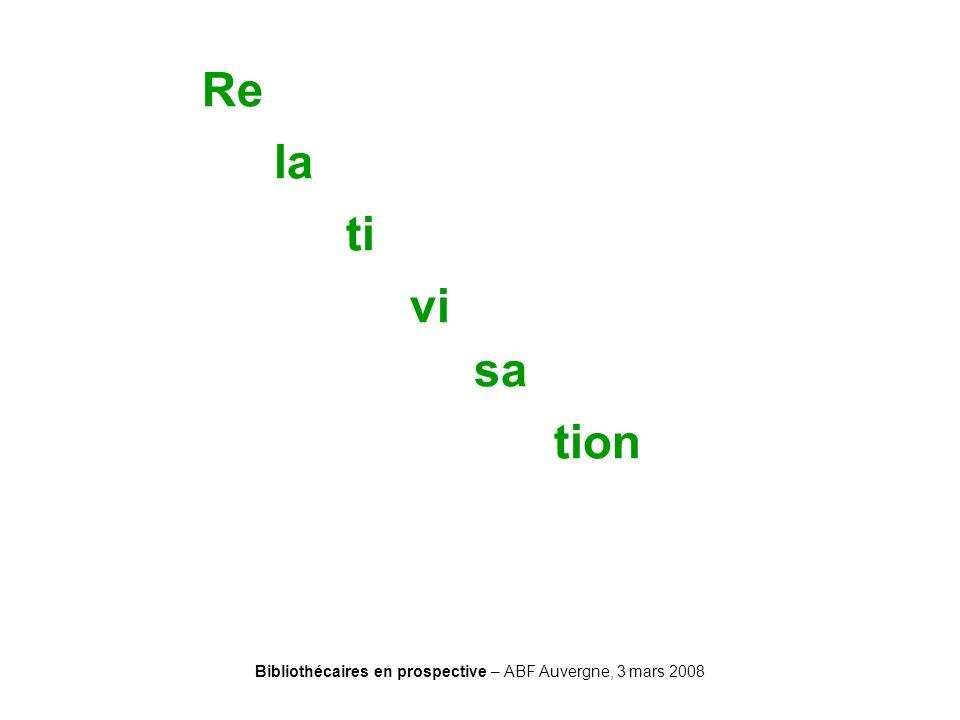 Bibliothécaires en prospective – ABF Auvergne, 3 mars 2008 Re la ti vi sa tion