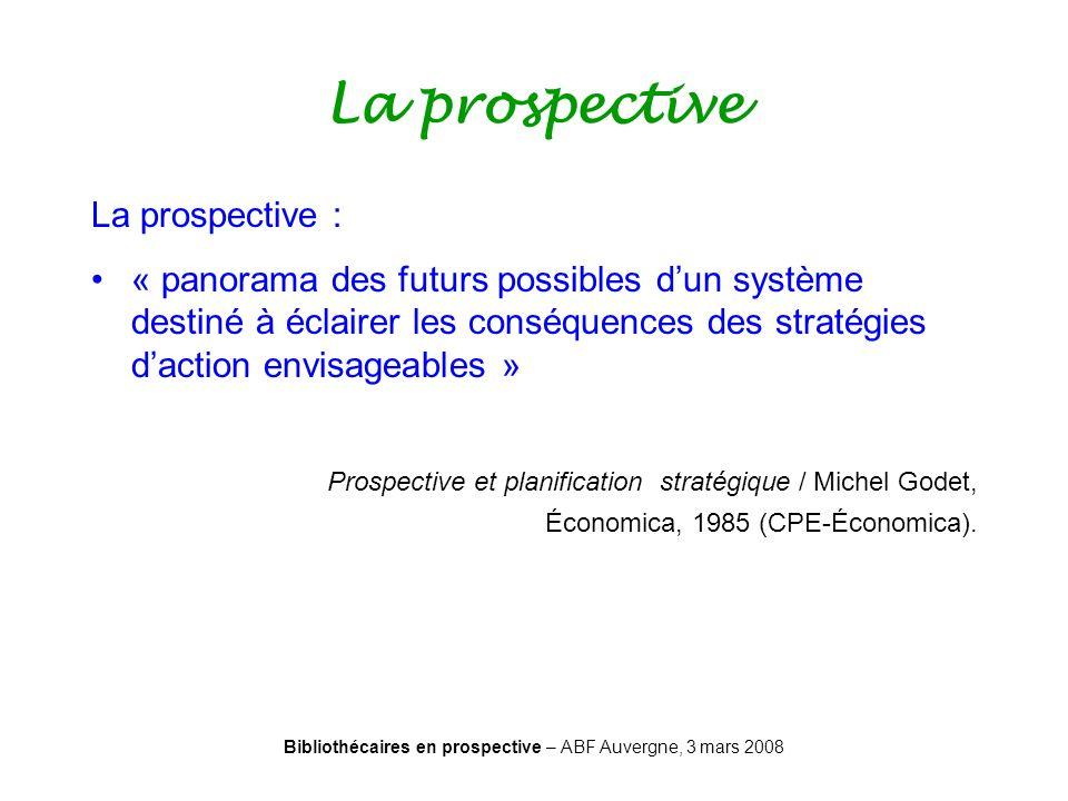 Bibliothécaires en prospective – ABF Auvergne, 3 mars 2008 La prospective La prospective : « panorama des futurs possibles dun système destiné à éclai
