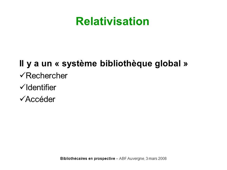 Bibliothécaires en prospective – ABF Auvergne, 3 mars 2008 Relativisation Il y a un « système bibliothèque global » Rechercher Identifier Accéder