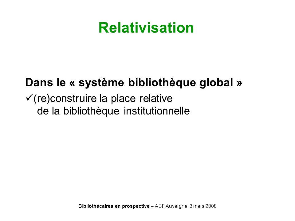 Bibliothécaires en prospective – ABF Auvergne, 3 mars 2008 Relativisation Dans le « système bibliothèque global » (re)construire la place relative de