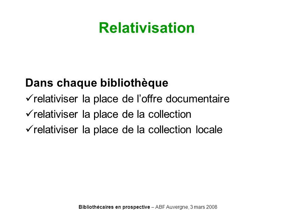 Bibliothécaires en prospective – ABF Auvergne, 3 mars 2008 Relativisation Dans chaque bibliothèque relativiser la place de loffre documentaire relativ